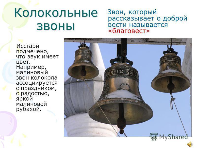 Колокольные звоны Звон, который рассказывает о доброй вести называется «благовест» Исстари подмечено, что звук имеет цвет. Например, малиновый звон колокола ассоциируется с праздником, с радостью, яркой малиновой рубахой.