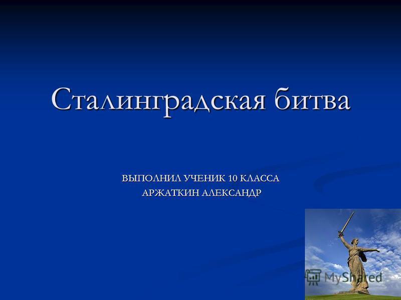 Сталинградская битва ВЫПОЛНИЛ УЧЕНИК 10 КЛАССА АРЖАТКИН АЛЕКСАНДР АРЖАТКИН АЛЕКСАНДР