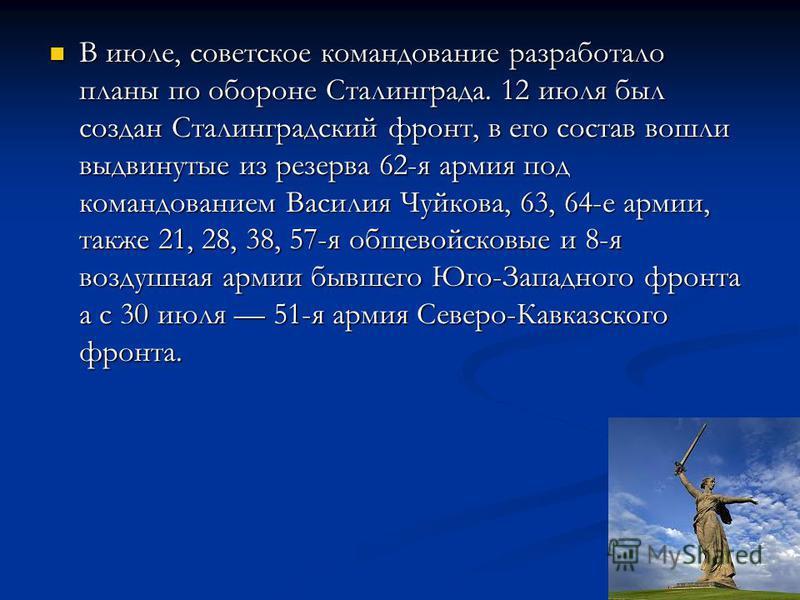 В июле, советское командование разработало планы по обороне Сталинграда. 12 июля был создан Сталинградский фронт, в его состав вошли выдвинутые из резерва 62-я армия под командованием Василия Чуйкова, 63, 64-е армии, также 21, 28, 38, 57-я общевойско