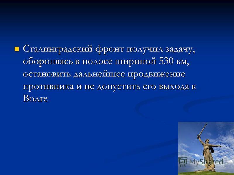 Сталинградский фронт получил задачу, обороняясь в полосе шириной 530 км, остановить дальнейшее продвижение противника и не допустить его выхода к Волге Сталинградский фронт получил задачу, обороняясь в полосе шириной 530 км, остановить дальнейшее про
