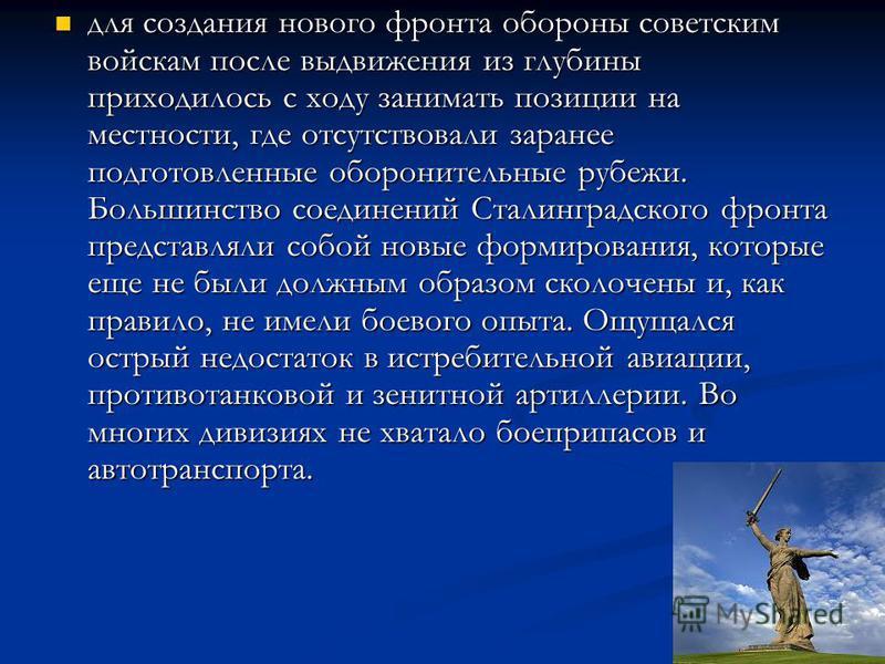 для создания нового фронта обороны советским войскам после выдвижения из глубины приходилось с ходу занимать позиции на местности, где отсутствовали заранее подготовленные оборонительные рубежи. Большинство соединений Сталинградского фронта представл