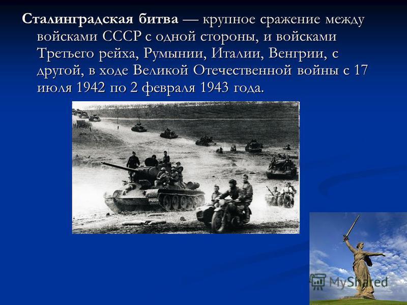 Сталинградская битва крупное сражение между войсками СССР с одной стороны, и войсками Третьего рейха, Румынии, Италии, Венгрии, с другой, в ходе Великой Отечественной войны с 17 июля 1942 по 2 февраля 1943 года.