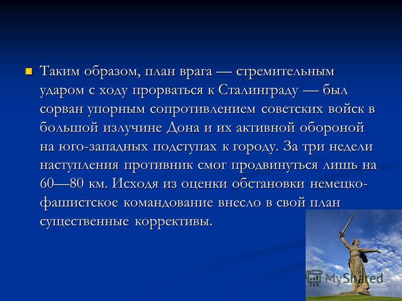Таким образом, план врага стремительным ударом с ходу прорваться к Сталинграду был сорван упорным сопротивлением советских войск в большой излучине Дона и их активной обороной на юго-западных подступах к городу. За три недели наступления противник см