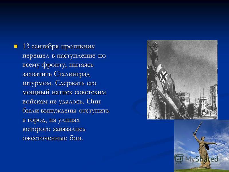 13 сентября противник перешел в наступление по всему фронту, пытаясь захватить Сталинград штурмом. Сдержать его мощный натиск советским войскам не удалось. Они были вынуждены отступить в город, на улицах которого завязались ожесточенные бои. 13 сентя