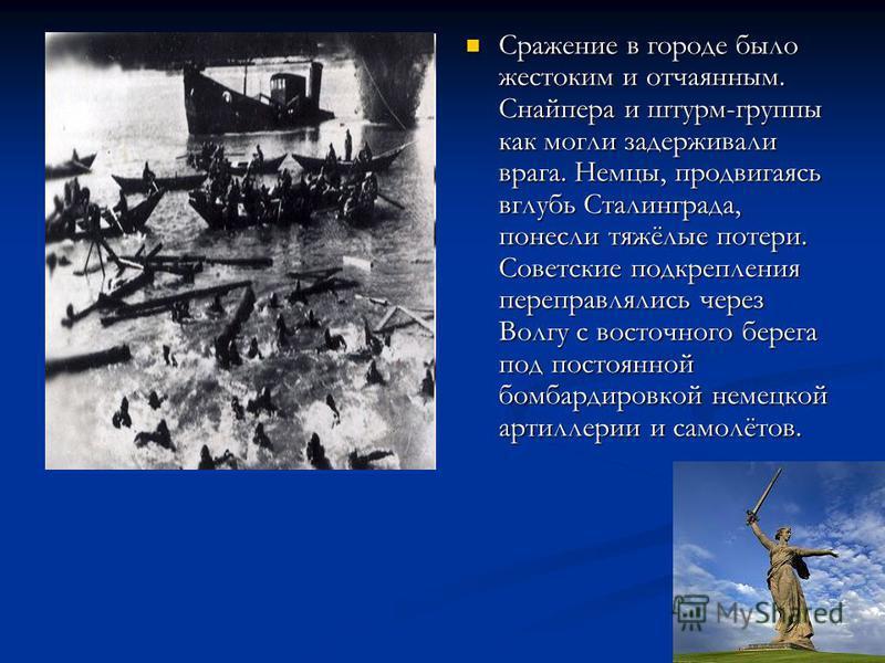 Сражение в городе было жестоким и отчаянным. Снайпера и штурм-группы как могли задерживали врага. Немцы, продвигаясь вглубь Сталинграда, понесли тяжёлые потери. Советские подкрепления переправлялись через Волгу с восточного берега под постоянной бомб