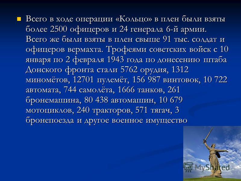 Всего в ходе операции «Кольцо» в плен были взяты более 2500 офицеров и 24 генерала 6-й армии. Всего же были взяты в плен свыше 91 тыс. солдат и офицеров вермахта. Трофеями советских войск с 10 января по 2 февраля 1943 года по донесению штаба Донского