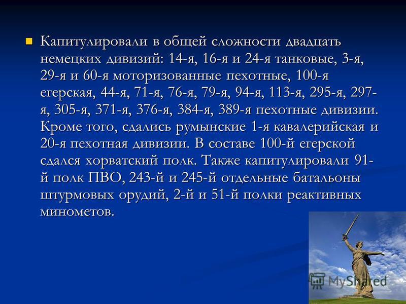 Капитулировали в общей сложности двадцать немецких дивизий: 14-я, 16-я и 24-я танковые, 3-я, 29-я и 60-я моторизованные пехотные, 100-я егерская, 44-я, 71-я, 76-я, 79-я, 94-я, 113-я, 295-я, 297- я, 305-я, 371-я, 376-я, 384-я, 389-я пехотные дивизии.