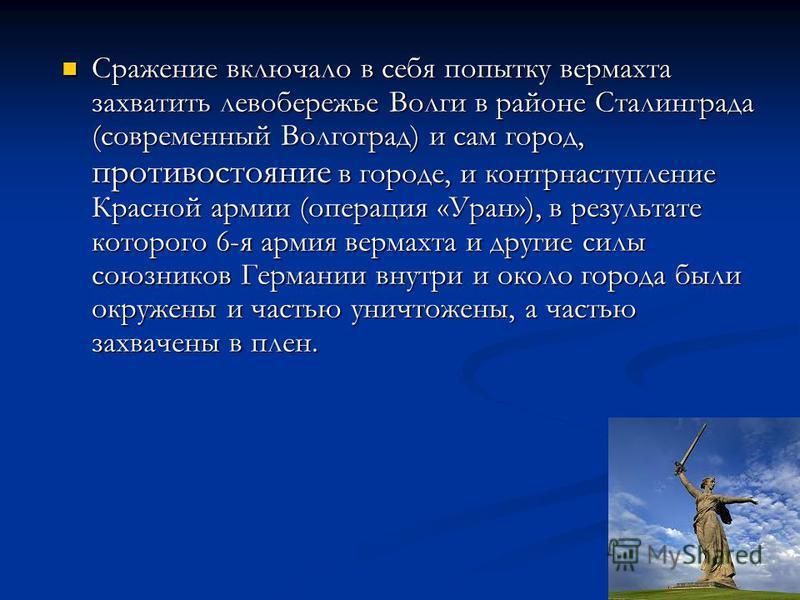 Сражение включало в себя попытку вермахта захватить левобережье Волги в районе Сталинграда (современный Волгоград) и сам город, противостояние в городе, и контрнаступление Красной армии (операция «Уран»), в результате которого 6-я армия вермахта и др
