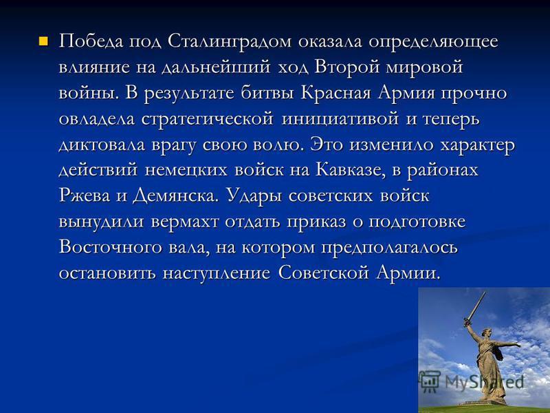 Победа под Сталинградом оказала определяющее влияние на дальнейший ход Второй мировой войны. В результате битвы Красная Армия прочно овладела стратегической инициативой и теперь диктовала врагу свою волю. Это изменило характер действий немецких войск