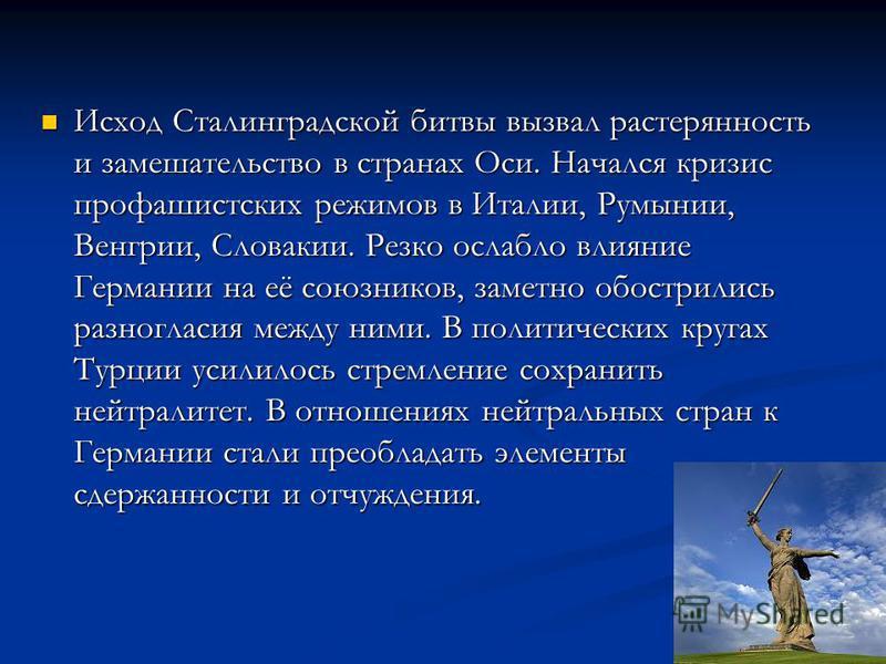 Исход Сталинградской битвы вызвал растерянность и замешательство в странах Оси. Начался кризис профашистских режимов в Италии, Румынии, Венгрии, Словакии. Резко ослабло влияние Германии на её союзников, заметно обострились разногласия между ними. В п
