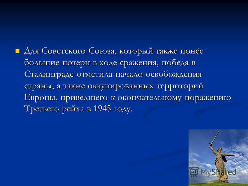 Для Советского Союза, который также понёс большие потери в ходе сражения, победа в Сталинграде отметила начало освобождения страны, а также оккупированных территорий Европы, приведшего к окончательному поражению Третьего рейха в 1945 году. Для Советс