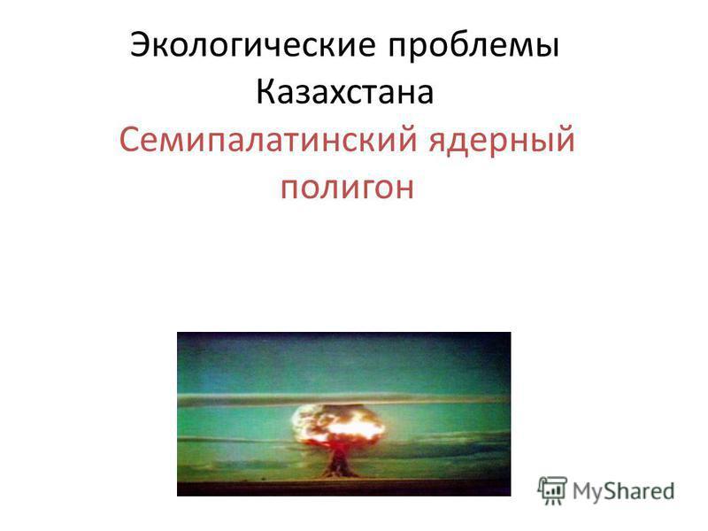 Экологические проблемы Казахстана Семипалатинский ядерный полигон