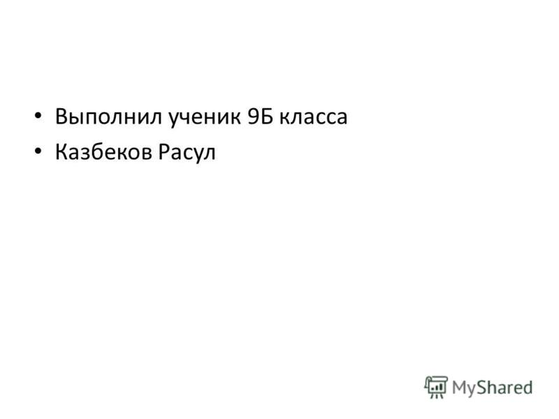 Выполнил ученик 9Б класса Казбеков Расул
