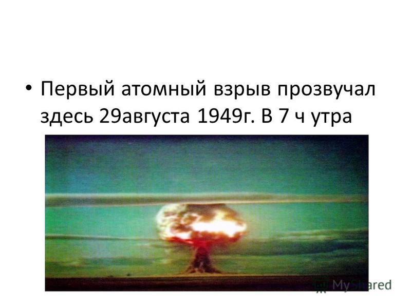 Первый атомный взрыв прозвучал здесь 29 августа 1949 г. В 7 ч утра