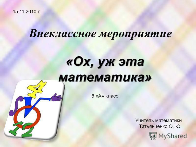 Внеклассное мероприятие 15.11.2010 г. «Ох, уж эта математика» 8 «А» класс Учитель математики Татьянченко О. Ю.