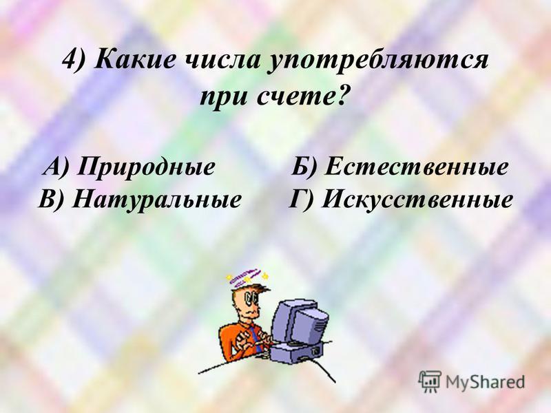 4) Какие числа употребляются при счете? А) Природные Б) Естественные В) Натуральные Г) Искусственные