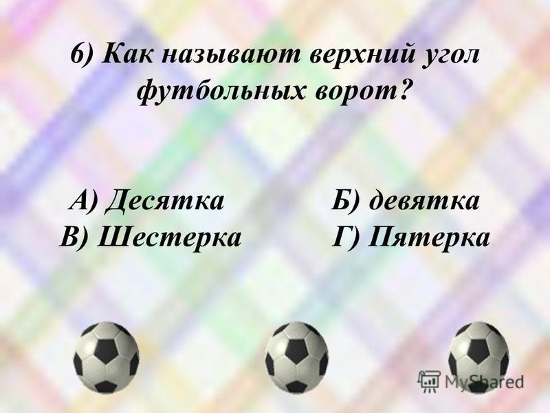 6) Как называют верхний угол футбольных ворот? А) Десятка Б) девятка В) Шестерка Г) Пятерка