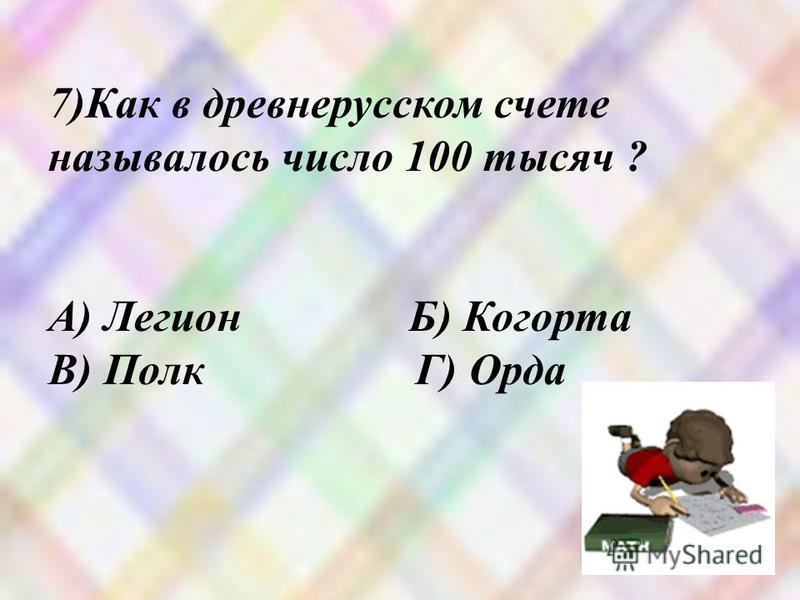 7)Как в древнерусском счете называлось число 100 тысяч ? А) Легион Б) Когорта В) Полк Г) Орда