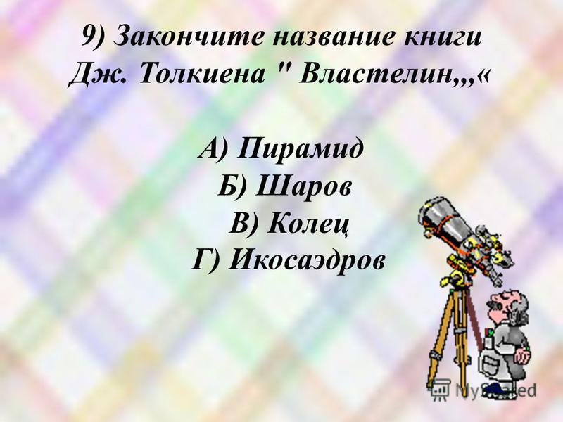 9) Закончите название книги Дж. Толкиена  Властелин,,,« А) Пирамид Б) Шаров В) Колец Г) Икосаэдров