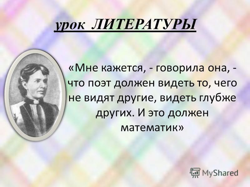 урок ЛИТЕРАТУРЫ «Мне кажется, - говорила она, - что поэт должен видеть то, чего не видят другие, видеть глубже других. И это должен математик»