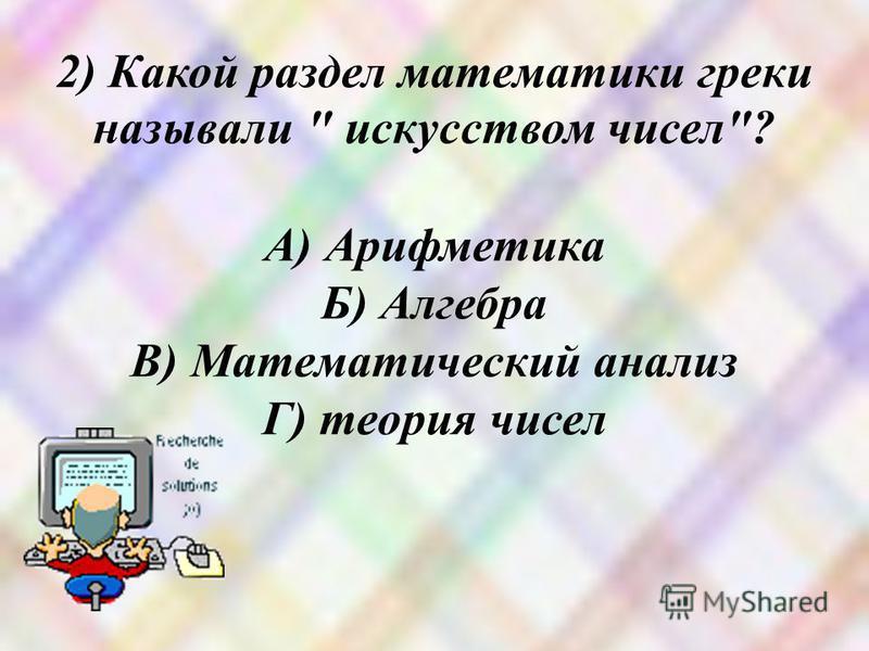 2) Какой раздел математики греки называли  искусством чисел? А) Арифметика Б) Алгебра В) Математический анализ Г) теория чисел
