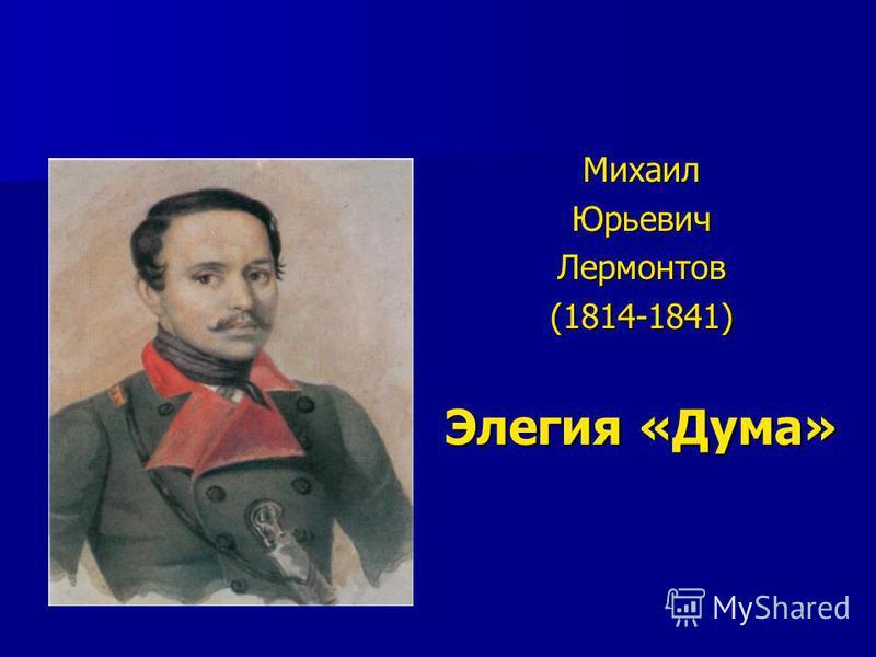 Михаил Юрьевич Лермонтов (1814-1841) Элегия «Дума»