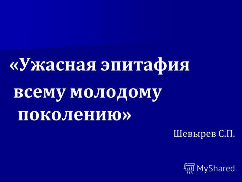 «Ужасная эпитафия всему молодому поколению» Шевырев С.П.