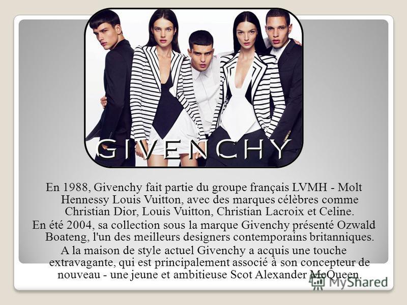 En 1988, Givenchy fait partie du groupe français LVMH - Molt Hennessy Louis Vuitton, avec des marques célèbres comme Christian Dior, Louis Vuitton, Christian Lacroix et Celine. En été 2004, sa collection sous la marque Givenchy présenté Ozwald Boaten