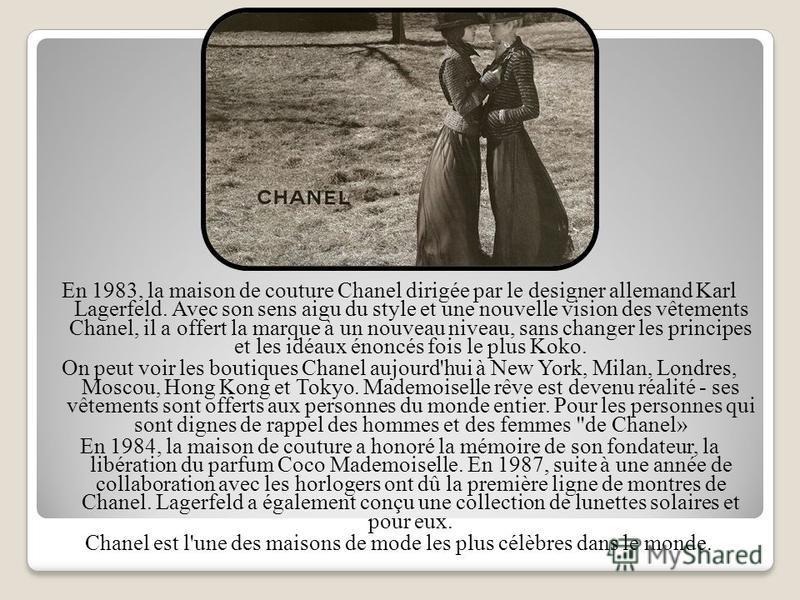 En 1983, la maison de couture Chanel dirigée par le designer allemand Karl Lagerfeld. Avec son sens aigu du style et une nouvelle vision des vêtements Chanel, il a offert la marque à un nouveau niveau, sans changer les principes et les idéaux énoncés