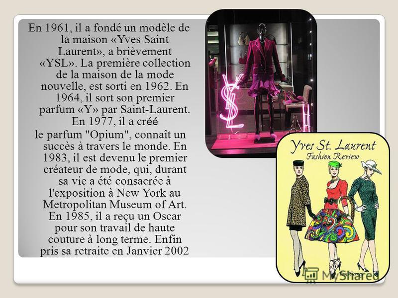 En 1961, il a fondé un modèle de la maison «Yves Saint Laurent», a brièvement «YSL». La première collection de la maison de la mode nouvelle, est sorti en 1962. En 1964, il sort son premier parfum «Y» par Saint-Laurent. En 1977, il a cr éé le parfum