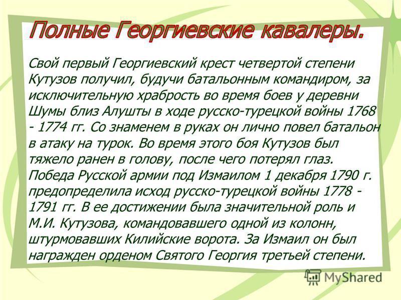 Свой первый Георгиевский крест четвертой степени Кутузов получил, будучи батальонным командиром, за исключительную храбрость во время боев у деревни Шумы близ Алушты в ходе русско-турецкой войны 1768 - 1774 гг. Со знаменем в руках он лично повел бата