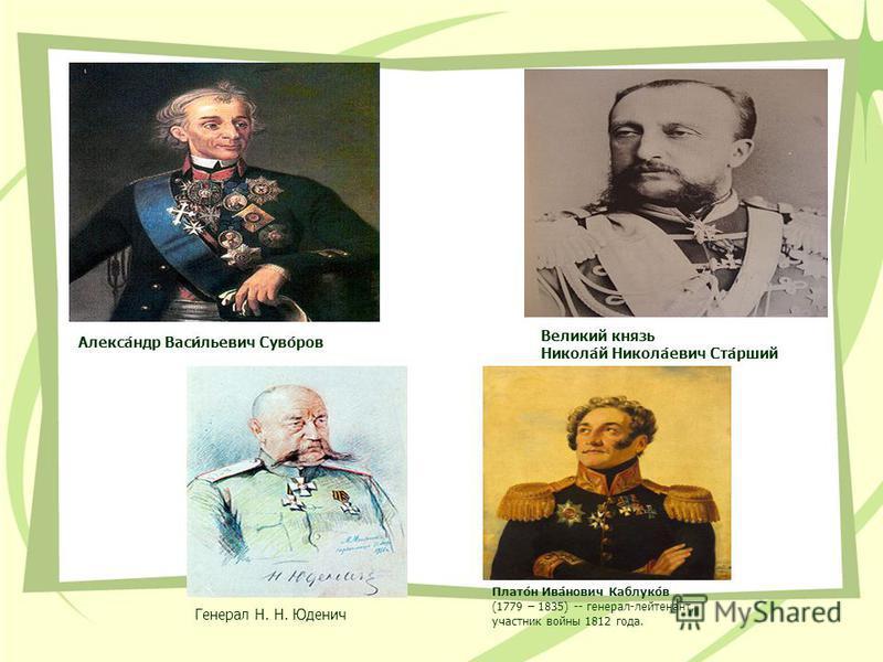 Алекса́ндр Васи́льевич Суво́ров Великий князь Никола́й Никола́евич Ста́рший Генерал Н. Н. Юденич Плато́н Ива́нович Каблуко́в (1779 – 1835) -- генерал-лейтенант, участник войны 1812 года.