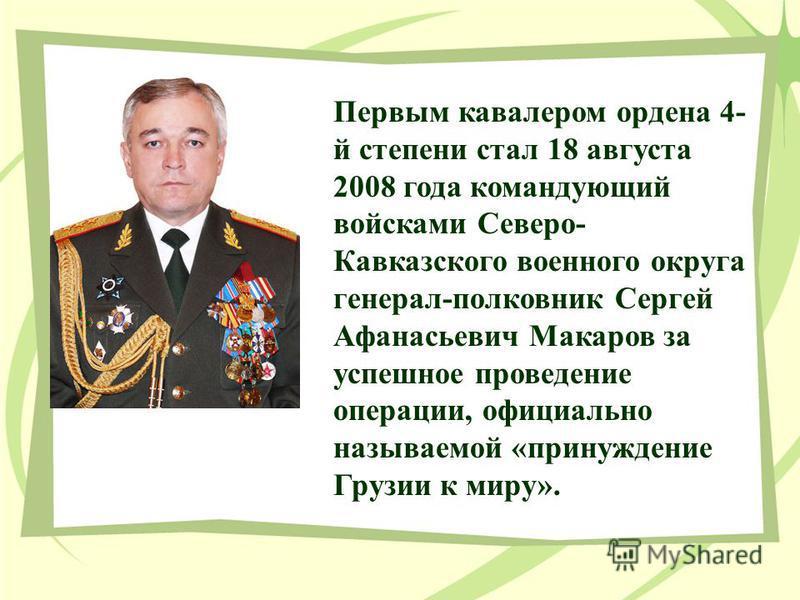 Первым кавалером ордена 4- й степени стал 18 августа 2008 года командующий войсками Северо- Кавказского военного округа генерал-полковник Сергей Афанасьевич Макаров за успешное проведение операции, официально называемой «принуждение Грузии к миру».