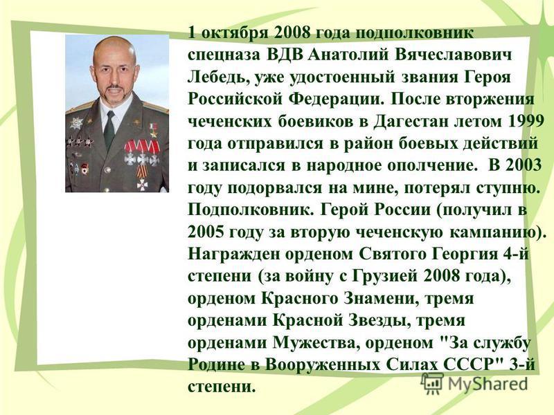 1 октября 2008 года подполковник спецназа ВДВ Анатолий Вячеславович Лебедь, уже удостоенный звания Героя Российской Федерации. После вторжения чеченских боевиков в Дагестан летом 1999 года отправился в район боевых действий и записался в народное опо