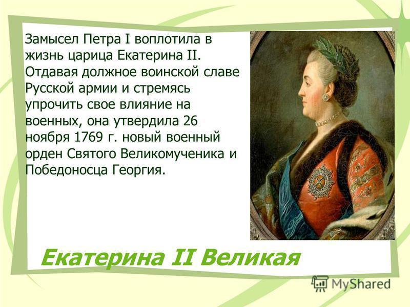 Екатерина II Великая Замысел Петра I воплотила в жизнь царица Екатерина II. Отдавая должное воинской славе Русской армии и стремясь упрочить свое влияние на военных, она утвердила 26 ноября 1769 г. новый военный орден Святого Великомученика и Победон