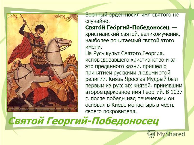 Святой Георгий-Победоносец Военный орден носил имя святого не случайно. Свято́й Гео́ргий-Победоносец христианский святой, великомученик, наиболее почитаемый святой этого имени. На Русь культ Святого Георгия, исповедовавшего христианство и за это пред