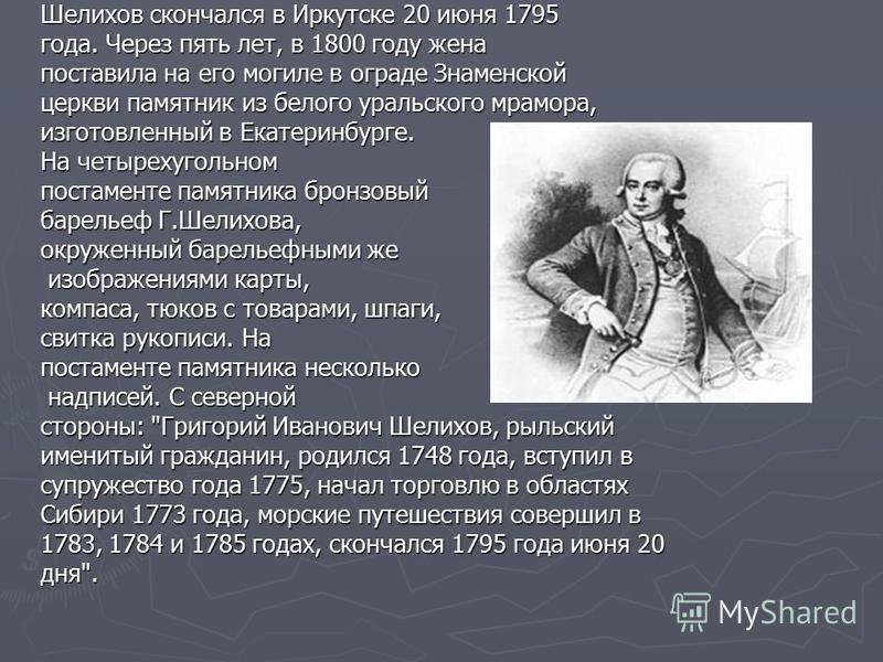 Шелихов скончался в Иркутске 20 июня 1795 года. Через пять лет, в 1800 году жена поставила на его могиле в ограде Знаменской церкви памятник из белого уральского мрамора, изготовленный в Екатеринбурге. На четырехугольном постаменте памятника бронзовы