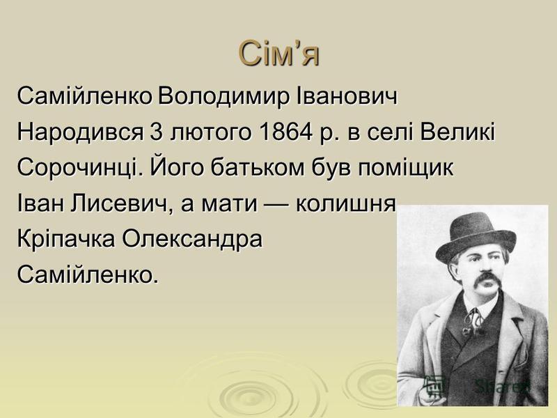 Сімя Самійленко Володимир Іванович Народився 3 лютого 1864 р. в селі Великі Сорочинці. Його батьком був поміщик Іван Лисевич, а мати колишня Кріпачка Олександра Самійленко.