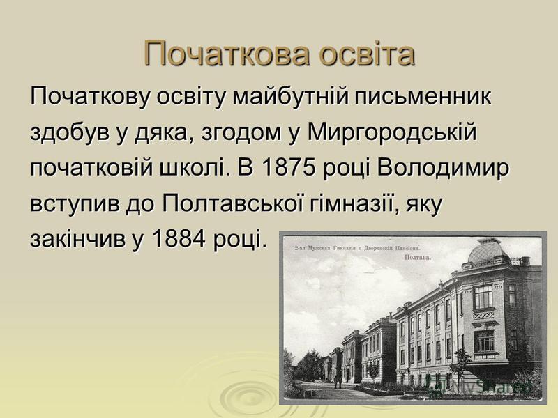 Початкова освіта Початкову освіту майбутній письменник здобув у дяка, згодом у Миргородській початковій школі. В 1875 році Володимир вступив до Полтавської гімназії, яку закінчив у 1884 році.