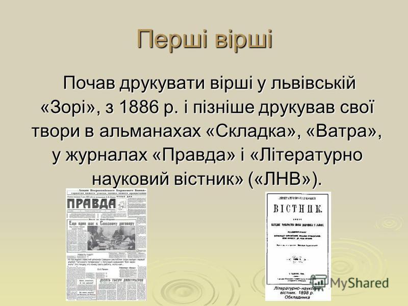 Перші вірші Почав друкувати вірші у львівській Почав друкувати вірші у львівській «Зорі», з 1886 р. і пізніше друкував свої твори в альманахах «Складка», «Ватра», у журналах «Правда» і «Літературно науковий вістник» («ЛНВ»).