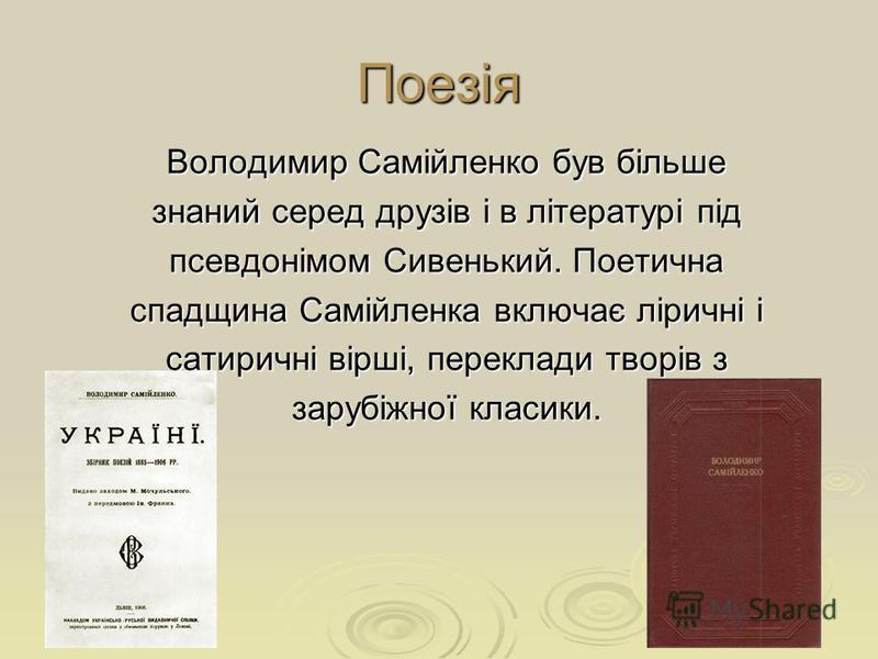 Поезія Володимир Самійленко був більше знаний серед друзів і в літературі під псевдонімом Сивенький. Поетична спадщина Самійленка включає ліричні і сатиричні вірші, переклади творів з зарубіжної класики.