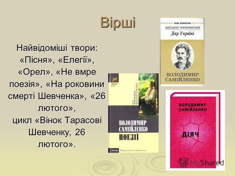 Вірші Найвідоміші твори: «Пісня», «Елегії», «Орел», «Не вмре поезія», «На роковини смерті Шевченка», «26 лютого», цикл «Вінок Тарасові Шевченку, 26 лютого».