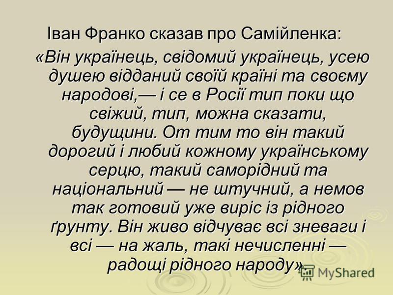 Іван Франко сказав про Самійленка: Іван Франко сказав про Самійленка: «Він українець, свідомий українець, усею душею відданий своїй країні та своєму народові, і се в Росії тип поки що свіжий, тип, можна сказати, будущини. От тим то він такий дорогий