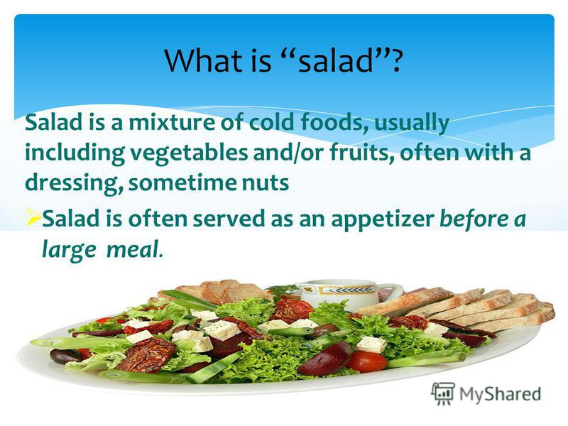 What is salad? Salad is a mixture of cold foods, usually including vegetables and/or fruits, often with a dressing, sometime nuts Salad is often served as an appetizer before a large meal.