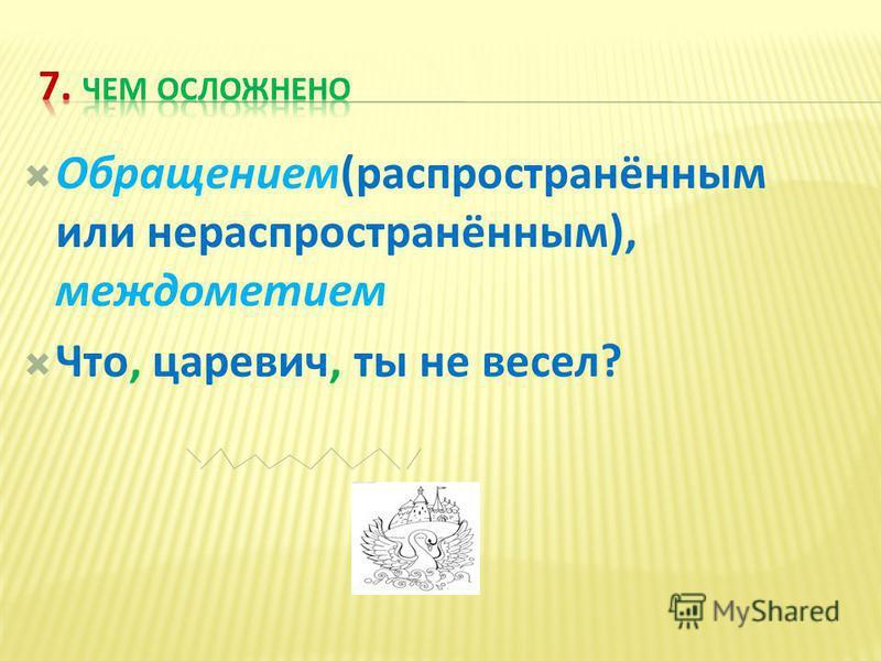 Обращением(распространённым или не распространённым), междометием Что, царевич, ты не весел?