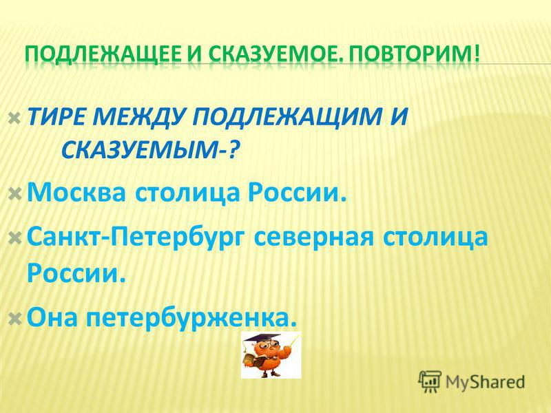 ТИРЕ МЕЖДУ ПОДЛЕЖАЩИМ И СКАЗУЕМЫМ-? Москва столица России. Санкт-Петербург северная столица России. Она петербурженка.