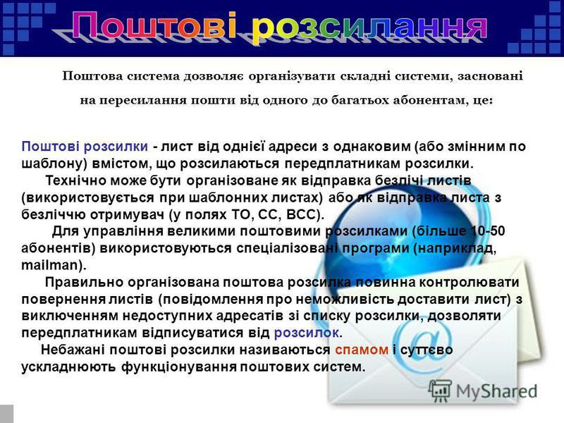 Поштова система дозволяє організувати складні системи, засновані на пересилання пошти від одного до багатьох абонентам, це: Поштові розсилки - лист від однієї адреси з однаковим (або змінним по шаблону) вмістом, що розсилаються передплатникам розсилк