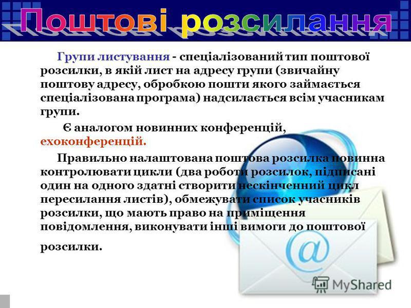 Групи листування - спеціалізований тип поштової розсилки, в якій лист на адресу групи (звичайну поштову адресу, обробкою пошти якого займається спеціалізована програма) надсилається всім учасникам групи. Є аналогом новинних конференцій, ехоконференці