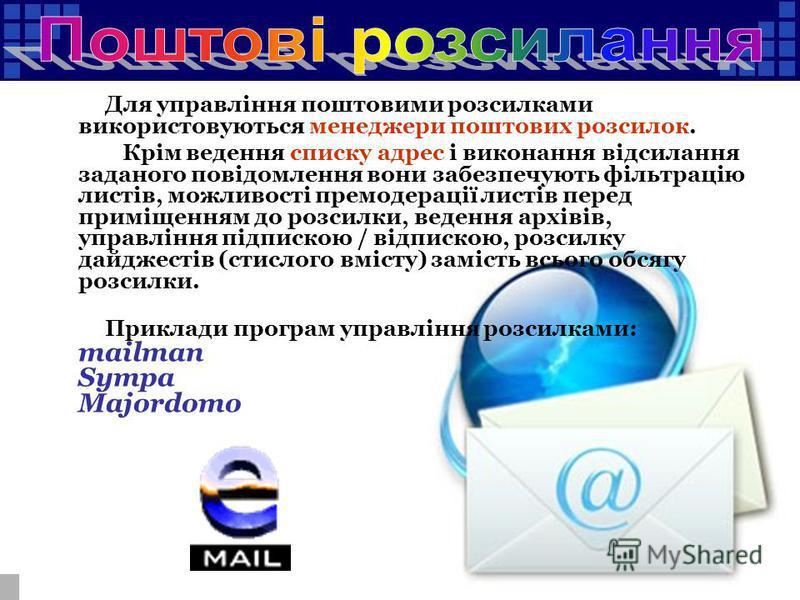Для управління поштовими розсилками використовуються менеджери поштових розсилок. Крім ведення списку адрес і виконання відсилання заданого повідомлення вони забезпечують фільтрацію листів, можливості премодерації листів перед приміщенням до розсилки