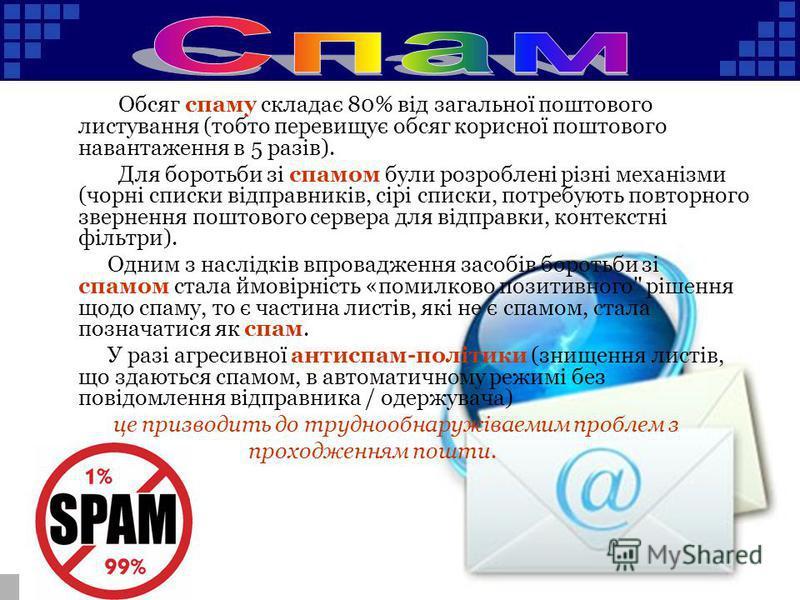 Обсяг спаму складає 80% від загальної поштового листування (тобто перевищує обсяг корисної поштового навантаження в 5 разів). Для боротьби зі спамом були розроблені різні механізми (чорні списки відправників, сірі списки, потребують повторного зверне